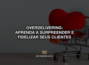 Overdelivering: Aprenda a surpreender e fidelizar seus clientes