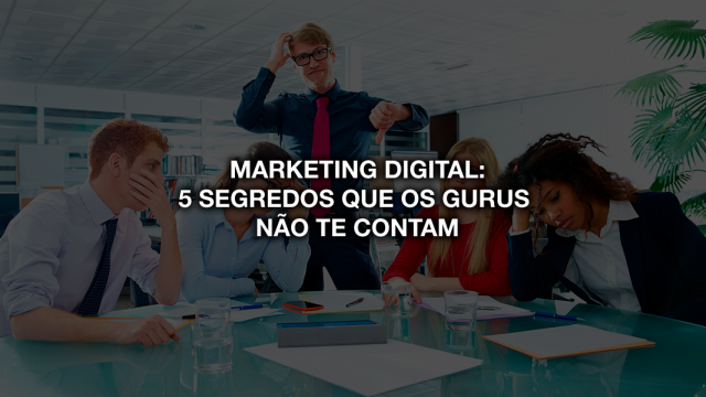 Marketing Digital: 5 segredos que os gurus do marketing não te contam