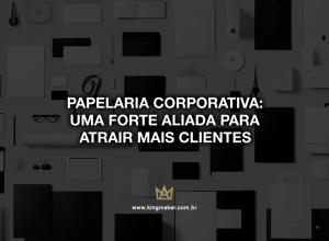 Papelaria Corporativa: Uma forte alada para atrair mais clientes