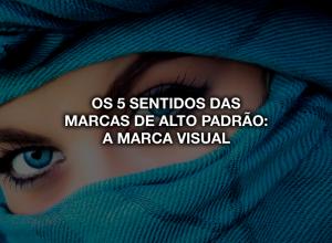 Marca Visual: Os 5 sentidos das marcas de alto padrão