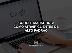 Google Marketing: Como atrair clientes de alto padrão