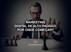 Marketing digital de alto padrão: Pode onde começar?