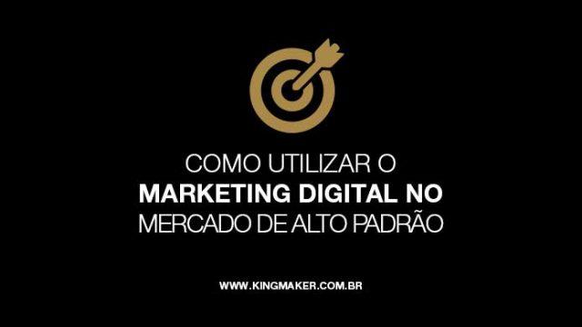 Como utilizar o marketing digital no mercado de alto padrão | Alexsandro Kingmaker