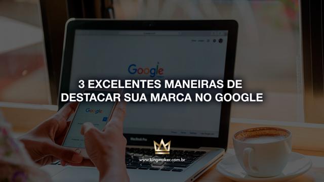 3 execelentes maneiras de destacar sua marca no Google