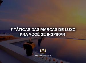 7 táticas das marcas de luxo pra você se inspirar   Kingmaker
