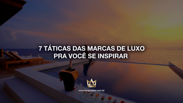 7 táticas das marcas de luxo pra você se inspirar | Kingmaker