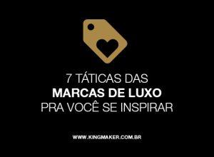 7 táticas das marcas de luxo pra você se inspirar | Alexsandro Kingmaker