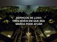 Serviços de Luxo: Três níveis em que sua marca pode atuar