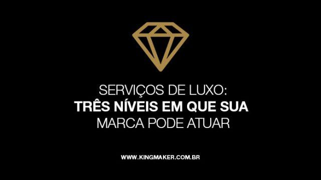 Serviços de Luxo: 3 Níveis em que suamarca pode atuar   Alexsandro Kingmaker